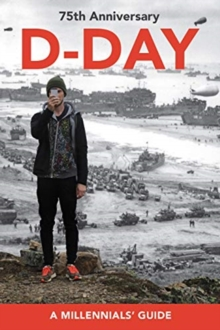 D-Day, 75th Anniversary : A Millennials' Guide, Paperback / softback Book