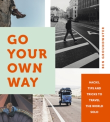 Go Your Own Way : Hacks, Tips and Tricks to Travel the World Solo, Paperback / softback Book