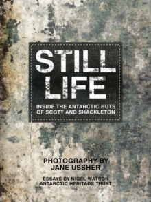 Still Life : Inside the Antarctic Huts of Scott and Shackleton, Hardback Book