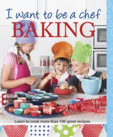 I Want to be a Chef: Baking : Learn to Cook More Than 100 Great Recipes, Paperback / softback Book