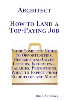 Architect - How to Land a Top-Paying Job: Your Complete Guide to Opportunities, Resumes and Cover Letters, Interviews, Salaries, Promotions, What to Expect From Recruiters and More!, PDF eBook