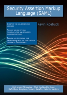 Security Assertion Markup Language (SAML): High-impact Strategies - What You Need to Know: Definitions, Adoptions, Impact, Benefits, Maturity, Vendors, PDF eBook