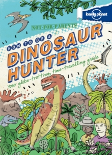 Not For Parents How to be a Dinosaur Hunter : Everything You Ever Wanted to Know, Hardback Book