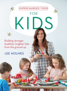 Supercharged Food for Kids : Building Stronger, Healthier, Brighter Kids from the Ground Up, Paperback / softback Book