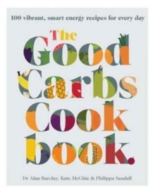 The Good Carbs Cookbook : 100 Vibrant, Smart Energy Recipes for Every Day, Paperback Book