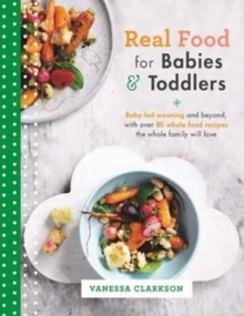 Real Food for Babies and Toddlers : Baby-Led Weaning and Beyond, with Over 80 Whole Food Recipes the Whole Family Will Love, Paperback / softback Book