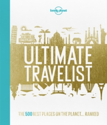 Lonely Planet's Ultimate Travelist : The 500 Best Places on the Planet...Ranked, Hardback Book