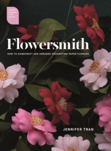 Flowersmith : How to Handcraft and Arrange Enchanting Paper Flowers, Paperback Book