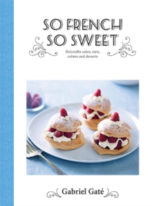 So French So Sweet : Delectable Cakes, Tarts, Cremes and Desserts, Hardback Book