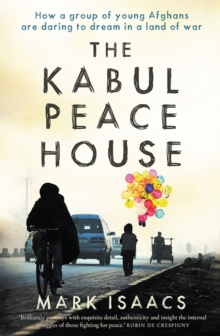 The Kabul Peace House : How a Group of Young Afghans are Daring to Dream in a Land of War, Paperback / softback Book