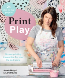 Print Play : Screen Printing Inspiration for Your Life and Home, Paperback Book