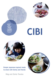 CIBI : Simple Japanese-inspired Meals to Share with Family and Friends, Hardback Book