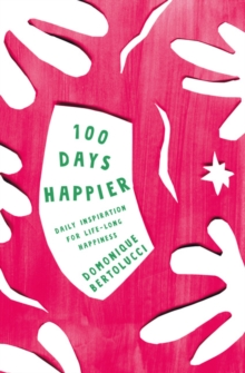 100 Days Happier : Daily Inspiration for Life-Long Happiness, Hardback Book