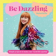 Be Dazzling : Simple Projects to Make Your Wardrobe Sparkle, Hardback Book