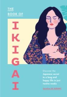 The Book of Ikigai : Discover the Japanese secret to a long and happy life in just twelve weeks, Hardback Book