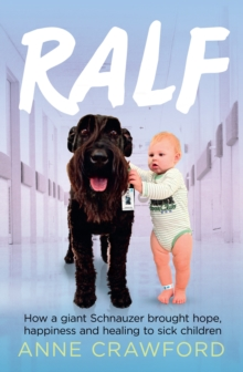 Ralf : How a Giant Schnauzer Brought Hope, Happiness and Healing to Sick Children, Paperback / softback Book