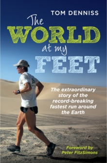 The World at My Feet : The Extraordinary Story of the Record-Breaking Fastest Run Around the Earth, Paperback / softback Book