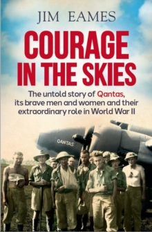 Courage in the Skies : The Untold Story of Qantas, it's Brave Men and Women and Their Extraordinary Role in World War II, Paperback / softback Book