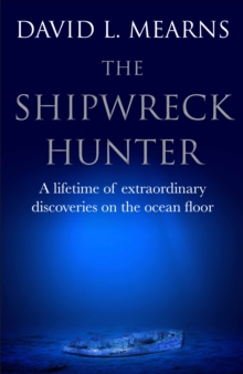 The Shipwreck Hunter : A lifetime of extraordinary deep-sea discoveries, Hardback Book