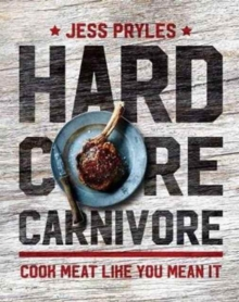 Hardcore Carnivore : Cook Meat Like You Mean it, Hardback Book