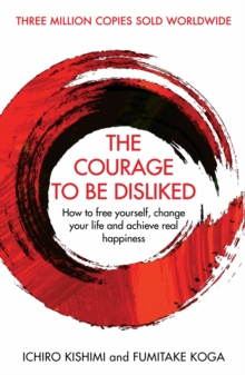 The Courage To Be Disliked : How to free yourself, change your life and achieve real happiness, Hardback Book