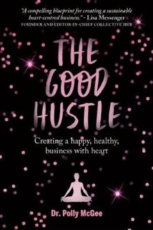 The The Good Hustle : Creating a happy, healthy business with heart Polly McGee, Paperback Book