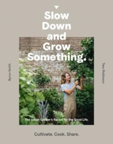 Slow Down and Grow Something : The Urban Grower's Recipe for the Good Life, Paperback / softback Book