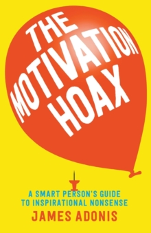 The Motivation Hoax: A Smart Person's Guide to Inspirational Nonsense, Paperback Book