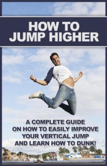 How To Jump Higher : A complete guide on how to easily improve your vertical jump and learn how to dunk!, EPUB eBook
