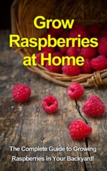 Grow Raspberries at Home : The complete guide to growing raspberries in your backyard!, EPUB eBook