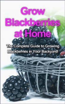 Grow Blackberries at Home : The complete guide to growing blackberries in your backyard!, EPUB eBook