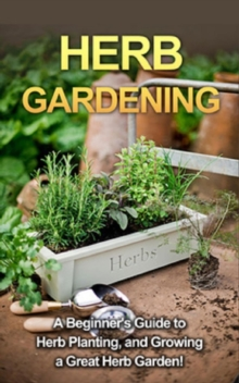 Herb Gardening : A beginner's guide to herb planting, and growing a great herb garden!, EPUB eBook