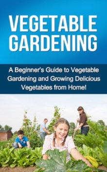 Vegetable Gardening : A beginner's guide to vegetable gardening and growing delicious vegetables from home!, EPUB eBook