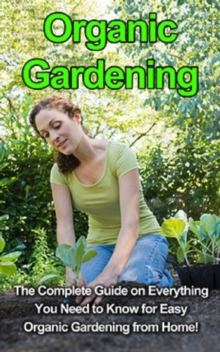 Organic Gardening : The complete guide on everything you need to know for easy organic gardening from home!, EPUB eBook