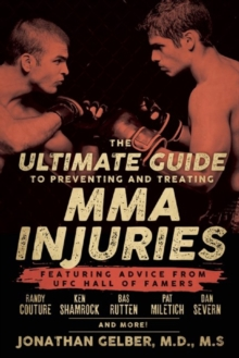 The Ultimate Guide To Preventing And Treating Mma Injuries : Featuring Advice from UFC Hall of Famers Randy Couture, Ken Shamrock, Bas Ruten, Pat Miletich, Dan Severn, and more!, Paperback Book