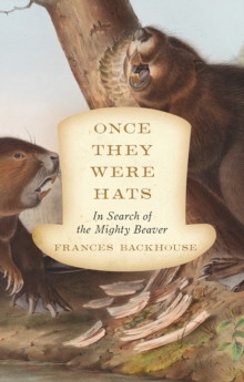 Once They Were Hats : In Search of the Mighty Beaver, Paperback Book