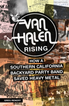 Van Halen Rising : How a Southern California Backyard Party Band Saved Heavy Metal, Paperback / softback Book