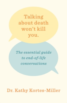 Talking About Death Won't Kill You : The Essential Guide to End-of-Life Conversations, Paperback Book