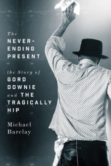 The Never-ending Present : The Story of Gord Downie and the Tragically Hip, Hardback Book