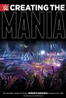 Creating The Mania : An Inside Look at How Wrestlemania Comes to Life, Hardback Book