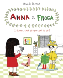 Anna and Froga 2 : I Dunno, What Do You Want to Do?, Hardback Book