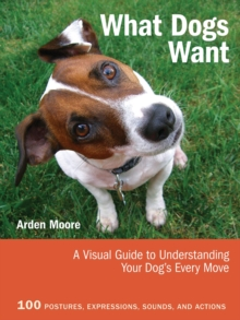What Dogs Want : A Visual Guide to Understanding Your Dog's Every Move, Paperback Book