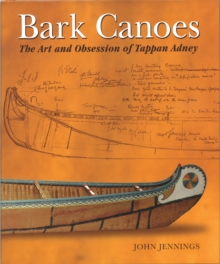 Bark Canoes : The Art and Obsession of Tappan Adney, Paperback / softback Book