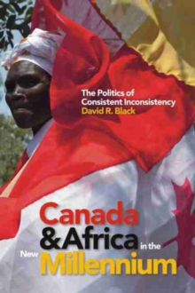 Canada and Africa in the New Millennium : The Politics of Consistent Inconsistency, Paperback Book