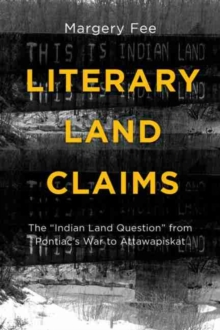 "Literary Land Claims : The ""Indian Land Question"" from Pontiac's War to Attawapiskat, Paperback Book"