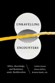 Unravelling Encounters : Ethics, Knowledge & Resistance Under Neoliberalism, Paperback Book