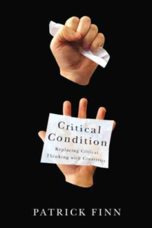 Critical Condition : Replacing Critical Thinking with Creativity, Paperback Book