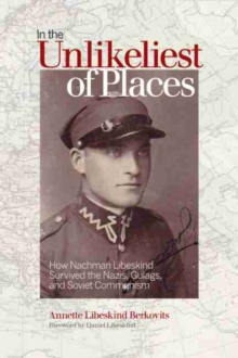 In the Unlikeliest of Places : How Nachman Libeskind Survived the Nazis, Gulags, and Soviet Communism, Paperback Book