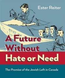 A Future Without Hate or Need : The Promise of the Jewish Left in Canada, Paperback Book