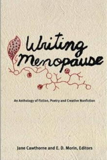 Writing Menopause : An Anthology of Fiction, Poetry and Creative Non-Fiction, Paperback Book
